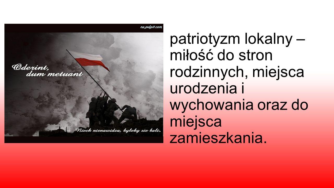 patriotyzm lokalny – miłość do stron rodzinnych, miejsca urodzenia i wychowania oraz do miejsca zamieszkania.