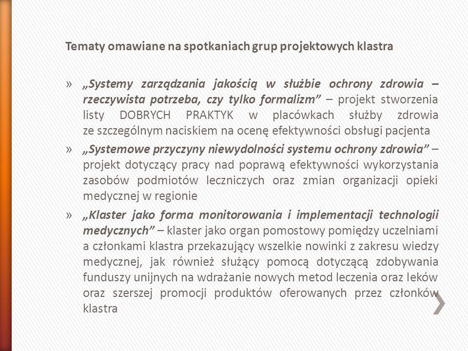 Tematy omawiane na spotkaniach grup projektowych klastra » Systemy zarządzania jakością w służbie ochrony zdrowia – rzeczywista potrzeba, czy tylko formalizm – projekt stworzenia listy DOBRYCH PRAKTYK w placówkach służby zdrowia ze szczególnym naciskiem na ocenę efektywności obsługi pacjenta » Systemowe przyczyny niewydolności systemu ochrony zdrowia – projekt dotyczący pracy nad poprawą efektywności wykorzystania zasobów podmiotów leczniczych oraz zmian organizacji opieki medycznej w regionie » Klaster jako forma monitorowania i implementacji technologii medycznych – klaster jako organ pomostowy pomiędzy uczelniami a członkami klastra przekazujący wszelkie nowinki z zakresu wiedzy medycznej, jak również służący pomocą dotyczącą zdobywania funduszy unijnych na wdrażanie nowych metod leczenia oraz leków oraz szerszej promocji produktów oferowanych przez członków klastra