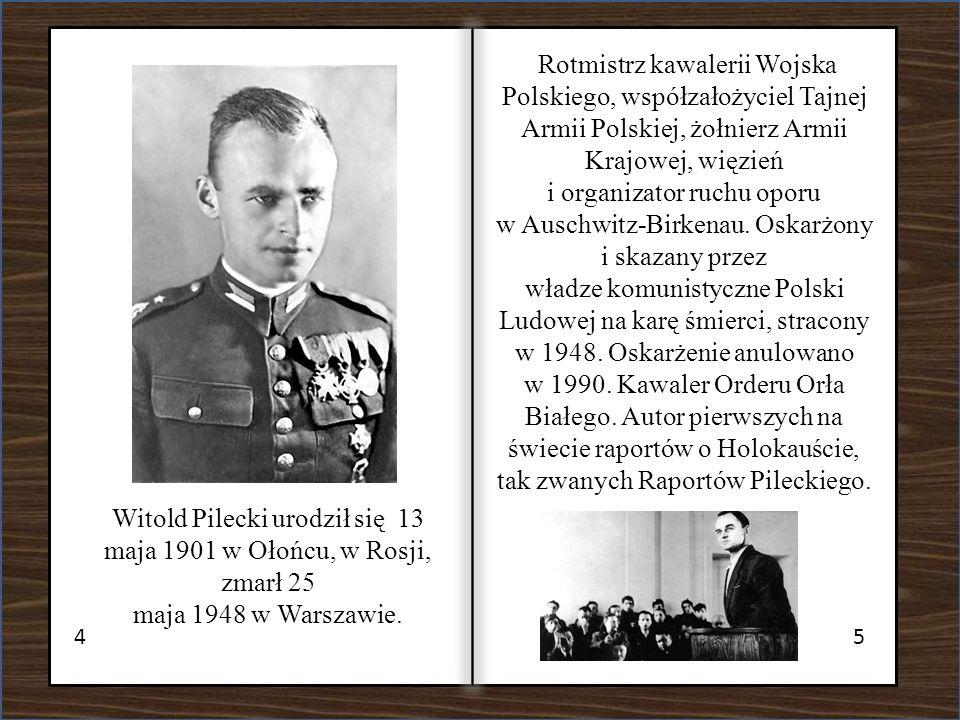 45 Witold Pilecki urodził się 13 maja 1901 w Ołońcu, w Rosji, zmarł 25 maja 1948 w Warszawie. Rotmistrz kawalerii Wojska Polskiego, współzałożyciel Ta