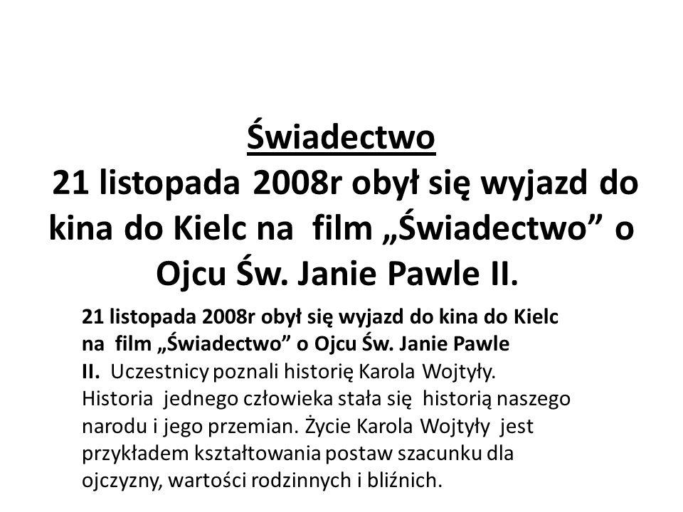 Świadectwo 21 listopada 2008r obył się wyjazd do kina do Kielc na film Świadectwo o Ojcu Św. Janie Pawle II. 21 listopada 2008r obył się wyjazd do kin