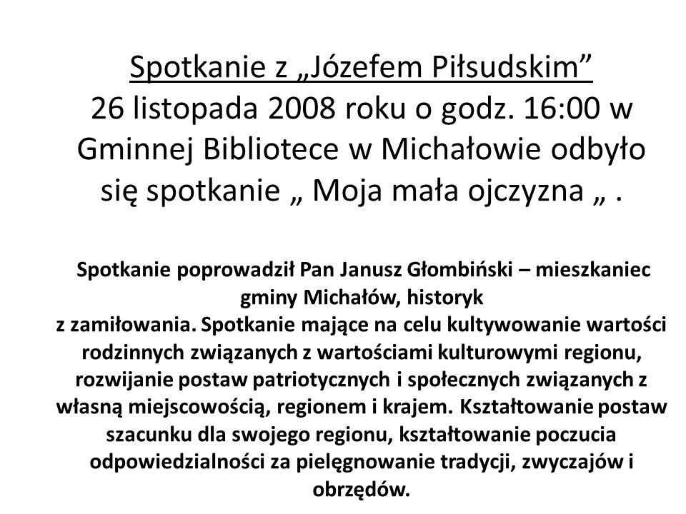 Spotkanie z Józefem Piłsudskim 26 listopada 2008 roku o godz. 16:00 w Gminnej Bibliotece w Michałowie odbyło się spotkanie Moja mała ojczyzna. Spotkan