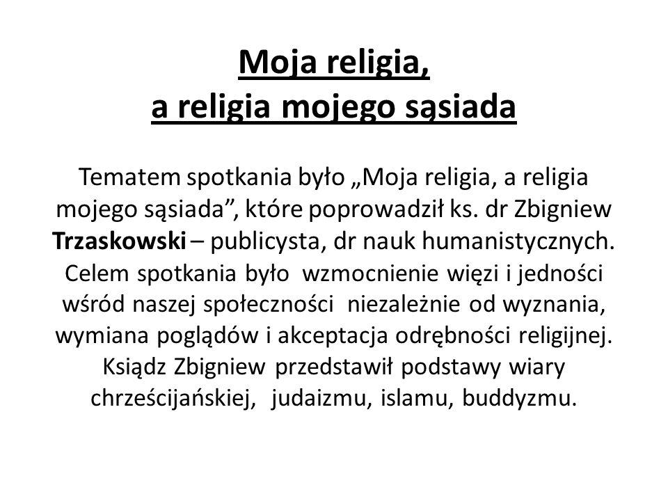 Moja religia, a religia mojego sąsiada Tematem spotkania było Moja religia, a religia mojego sąsiada, które poprowadził ks. dr Zbigniew Trzaskowski –