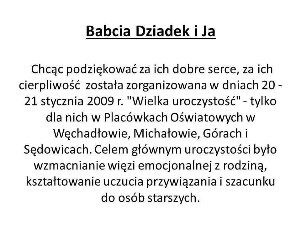 Babcia Dziadek i Ja Chcąc podziękować za ich dobre serce, za ich cierpliwość została zorganizowana w dniach 20 - 21 stycznia 2009 r.