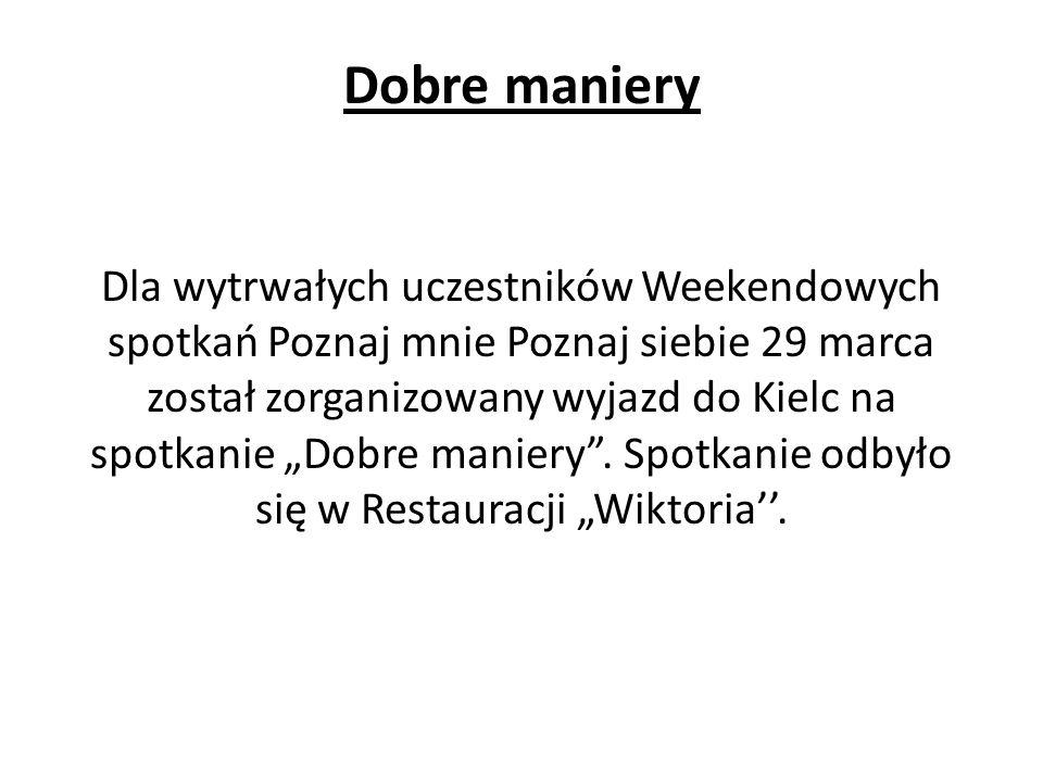 Dobre maniery Dla wytrwałych uczestników Weekendowych spotkań Poznaj mnie Poznaj siebie 29 marca został zorganizowany wyjazd do Kielc na spotkanie Dobre maniery.