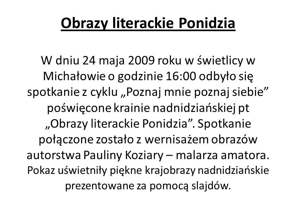 Obrazy literackie Ponidzia W dniu 24 maja 2009 roku w świetlicy w Michałowie o godzinie 16:00 odbyło się spotkanie z cyklu Poznaj mnie poznaj siebie p