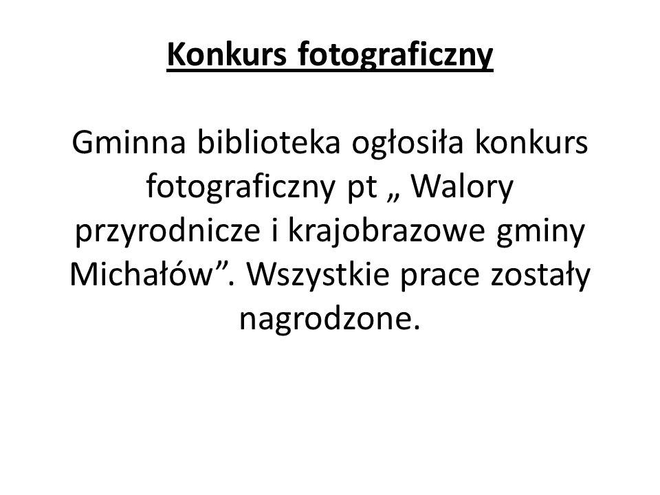 Konkurs fotograficzny Gminna biblioteka ogłosiła konkurs fotograficzny pt Walory przyrodnicze i krajobrazowe gminy Michałów. Wszystkie prace zostały n