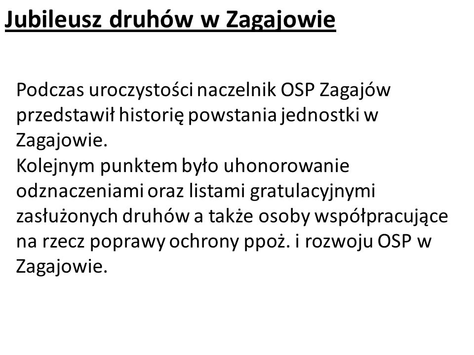 Jubileusz druhów w Zagajowie Podczas uroczystości naczelnik OSP Zagajów przedstawił historię powstania jednostki w Zagajowie. Kolejnym punktem było uh