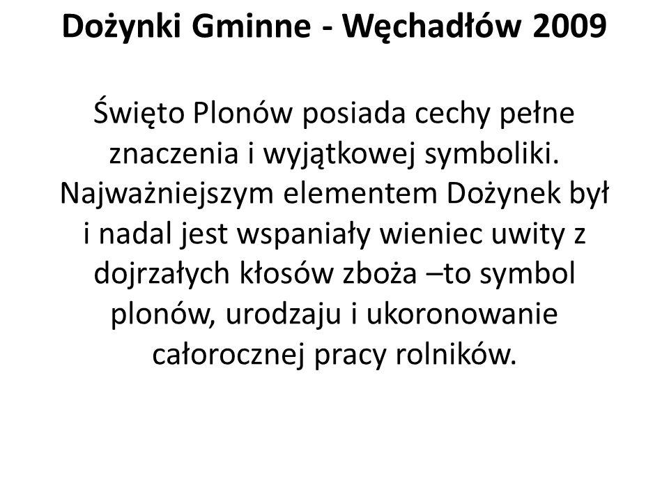 Dożynki Gminne - Węchadłów 2009 Święto Plonów posiada cechy pełne znaczenia i wyjątkowej symboliki. Najważniejszym elementem Dożynek był i nadal jest