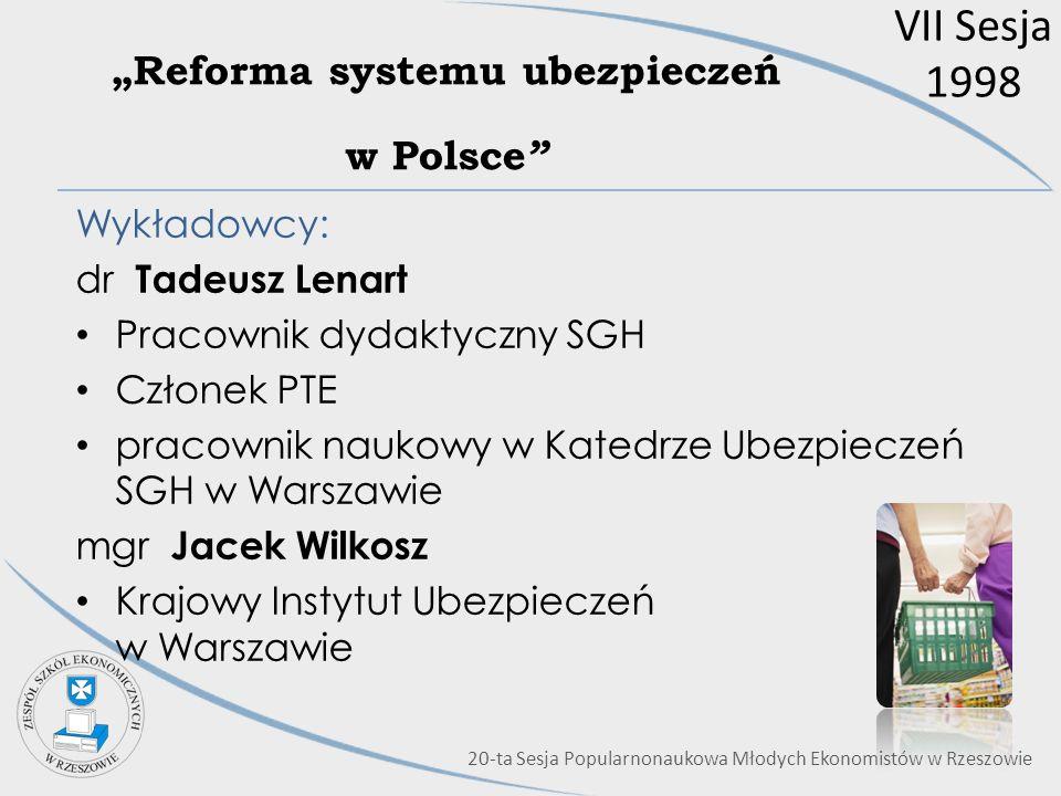 VII Sesja 1998 Reforma systemu ubezpieczeń w Polsce Wykładowcy: dr Tadeusz Lenart Pracownik dydaktyczny SGH Członek PTE pracownik naukowy w Katedrze U