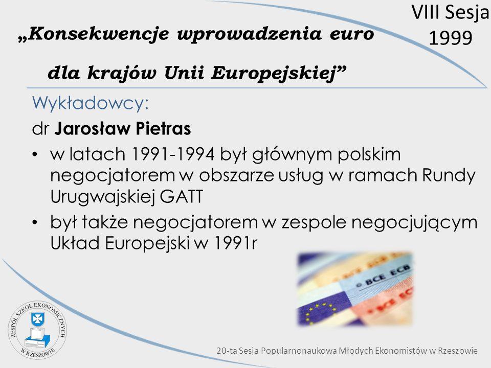VIII Sesja 1999 Konsekwencje wprowadzenia euro dla krajów Unii Europejskiej Wykładowcy: dr Jarosław Pietras w latach 1991-1994 był głównym polskim neg
