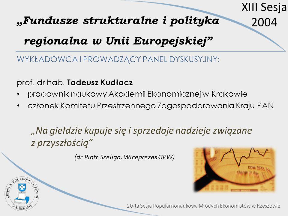 XIII Sesja 2004 Fundusze strukturalne i polityka regionalna w Unii Europejskiej WYKŁADOWCA I PROWADZĄCY PANEL DYSKUSYJNY: prof. dr hab. Tadeusz Kudłac