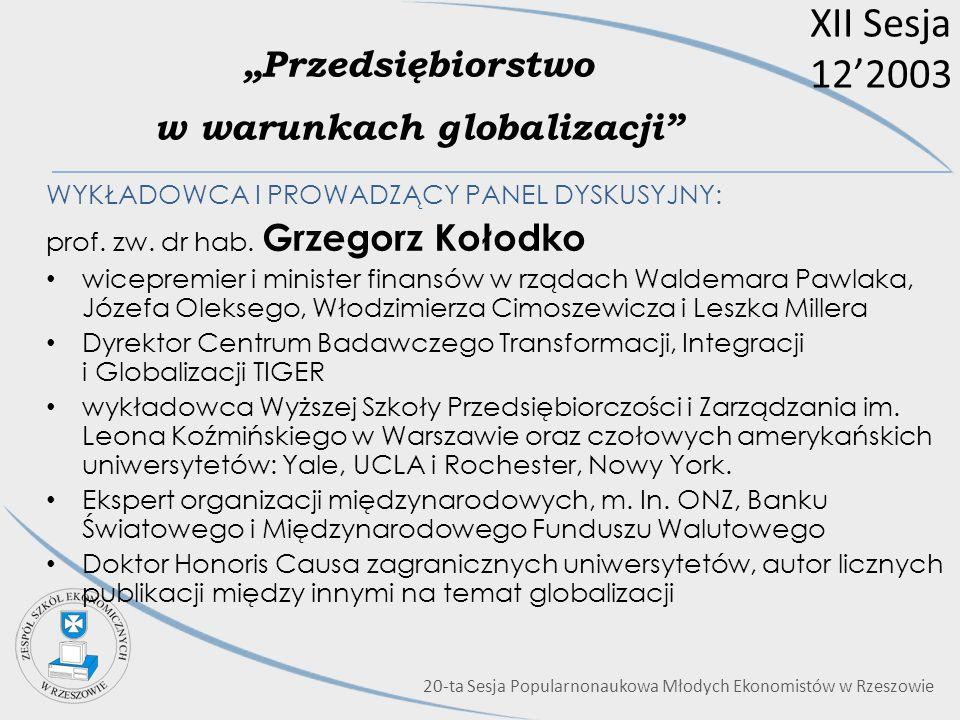 XII Sesja 122003 Przedsiębiorstwo w warunkach globalizacji WYKŁADOWCA I PROWADZĄCY PANEL DYSKUSYJNY: prof. zw. dr hab. Grzegorz Kołodko wicepremier i
