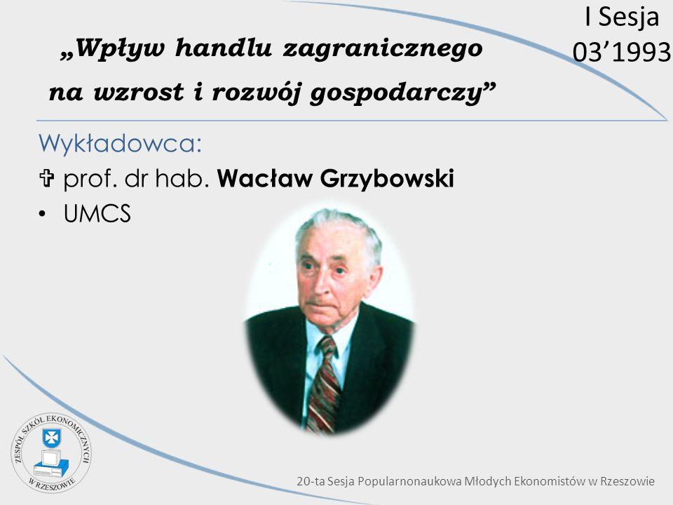 I Sesja 031993 Wpływ handlu zagranicznego na wzrost i rozwój gospodarczy Wykładowca: prof. dr hab. Wacław Grzybowski UMCS 20-ta Sesja Popularnonaukowa