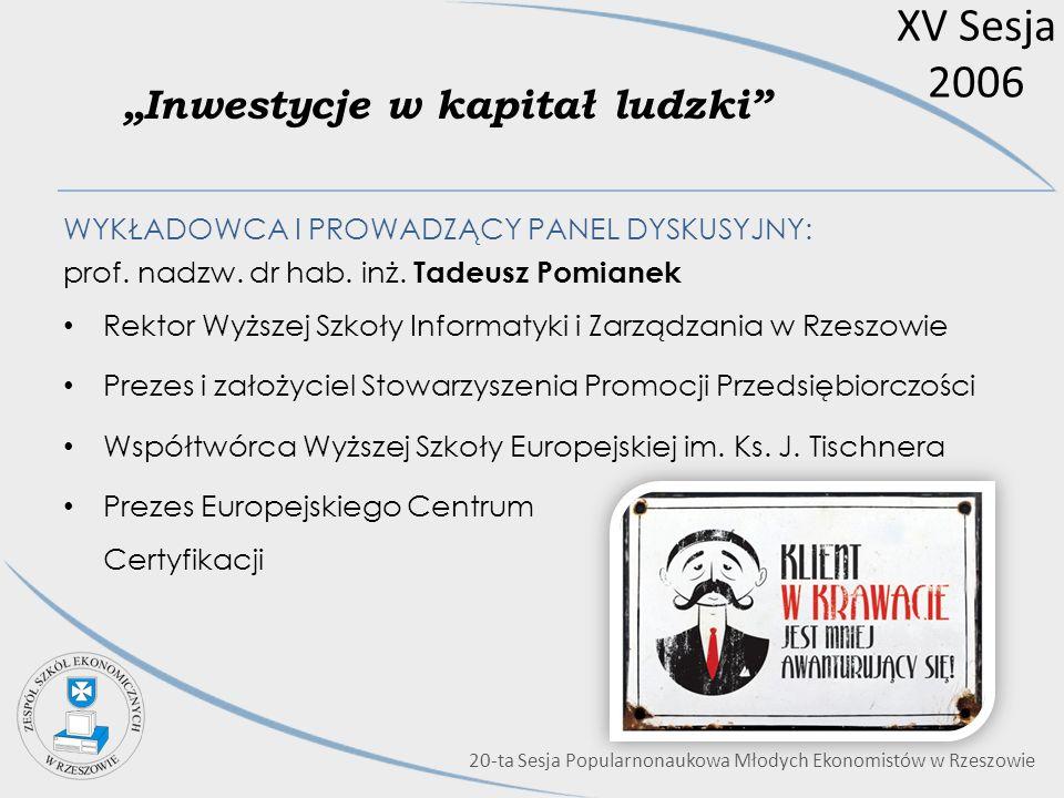 XV Sesja 2006 Inwestycje w kapitał ludzki WYKŁADOWCA I PROWADZĄCY PANEL DYSKUSYJNY: prof. nadzw. dr hab. inż. Tadeusz Pomianek Rektor Wyższej Szkoły I