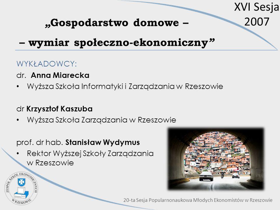 XVI Sesja 2007 Gospodarstwo domowe – – wymiar społeczno-ekonomiczny WYKŁADOWCY: dr. Anna Miarecka Wyższa Szkoła Informatyki i Zarządzania w Rzeszowie