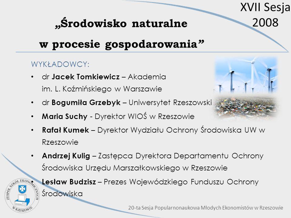 XVII Sesja 2008 Środowisko naturalne w procesie gospodarowania WYKŁADOWCY: dr Jacek Tomkiewicz – Akademia im. L. Koźmińskiego w Warszawie dr Bogumiła