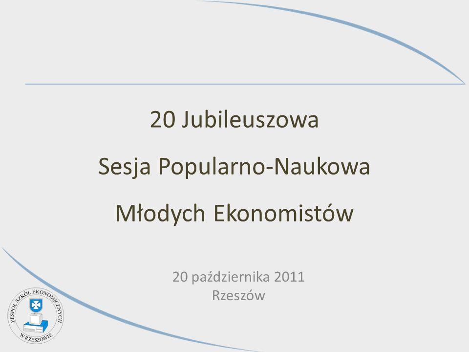 20 Jubileuszowa Sesja Popularno-Naukowa Młodych Ekonomistów 20 października 2011 Rzeszów