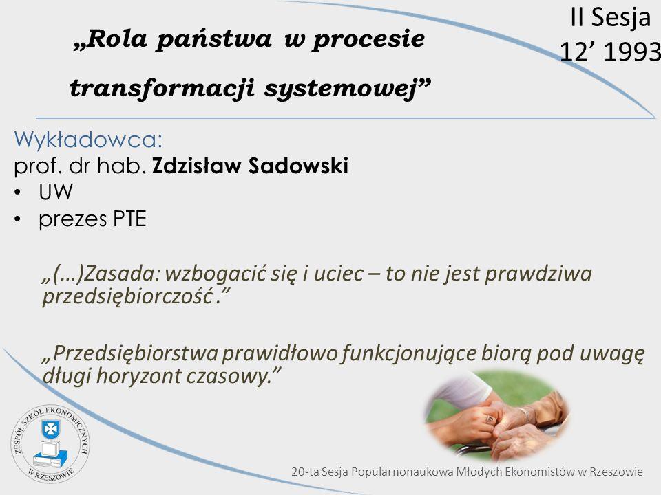 II Sesja 12 1993 Rola państwa w procesie transformacji systemowej Wykładowca: prof. dr hab. Zdzisław Sadowski UW prezes PTE (…)Zasada: wzbogacić się i