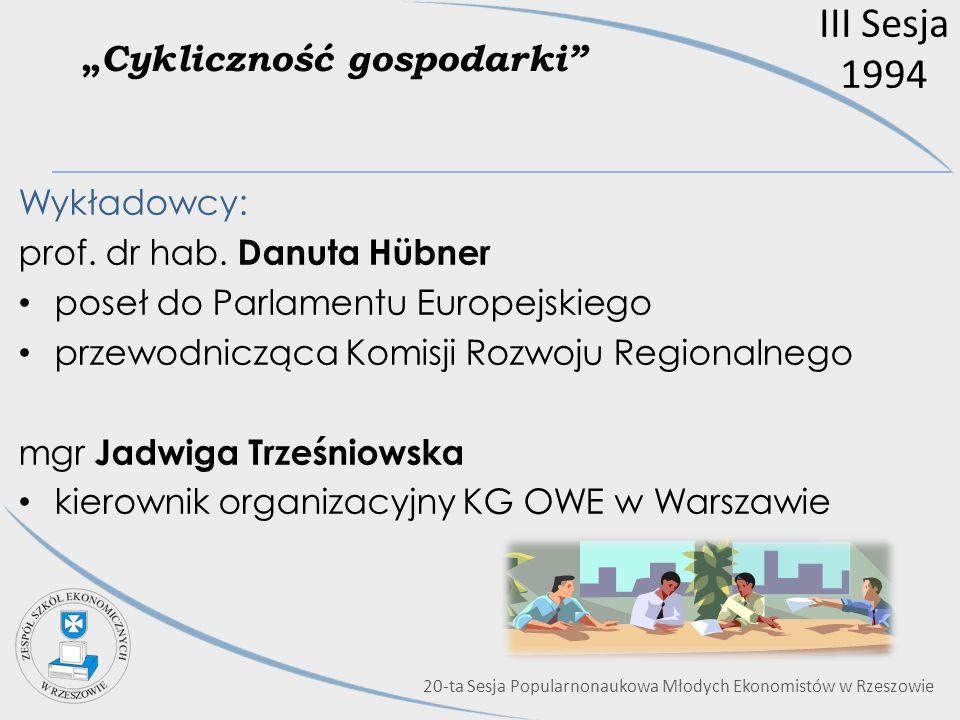 III Sesja 1994 Cykliczność gospodarki Wykładowcy: prof. dr hab. Danuta Hübner poseł do Parlamentu Europejskiego przewodnicząca Komisji Rozwoju Regiona
