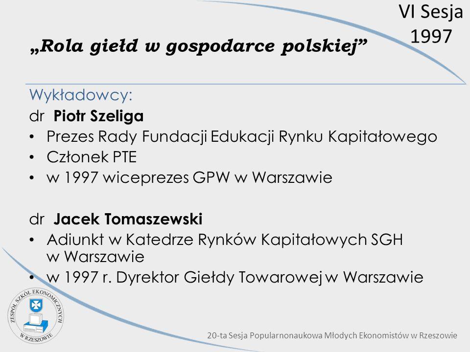VI Sesja 1997 Rola giełd w gospodarce polskiej Wykładowcy: dr Piotr Szeliga Prezes Rady Fundacji Edukacji Rynku Kapitałowego Członek PTE w 1997 wicepr