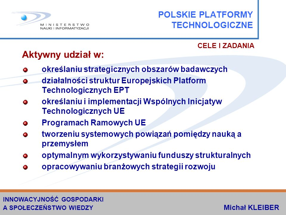 Aktywny udział w: określaniu strategicznych obszarów badawczych działalności struktur Europejskich Platform Technologicznych EPT określaniu i implementacji Wspólnych Inicjatyw Technologicznych UE Programach Ramowych UE tworzeniu systemowych powiązań pomiędzy nauką a przemysłem optymalnym wykorzystywaniu funduszy strukturalnych opracowywaniu branżowych strategii rozwoju POLSKIE PLATFORMY TECHNOLOGICZNE CELE I ZADANIA INNOWACYJNOŚĆ GOSPODARKI A SPOŁECZEŃSTWO WIEDZY Michał KLEIBER