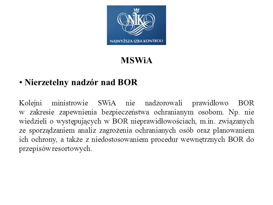 MSWiA Nierzetelny nadzór nad BOR Kolejni ministrowie SWiA nie nadzorowali prawidłowo BOR w zakresie zapewnienia bezpieczeństwa ochranianym osobom. Np.