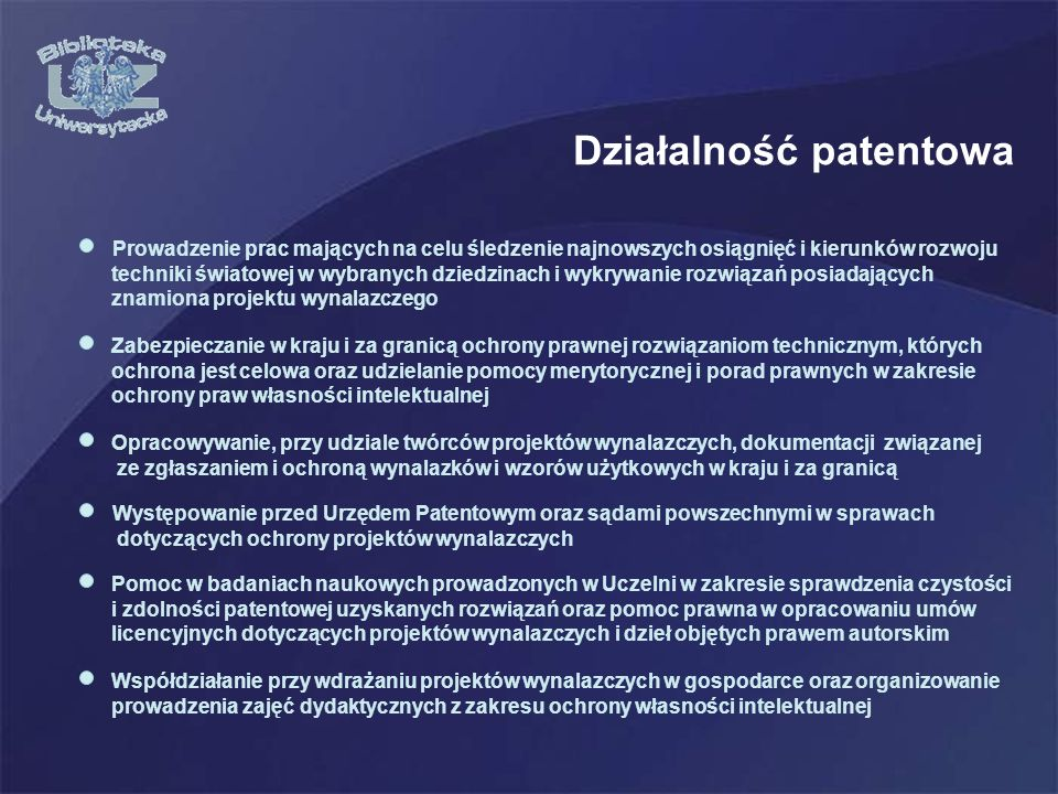 Działalność patentowa Zabezpieczanie w kraju i za granicą ochrony prawnej rozwiązaniom technicznym, których ochrona jest celowa oraz udzielanie pomocy merytorycznej i porad prawnych w zakresie ochrony praw własności intelektualnej Opracowywanie, przy udziale twórców projektów wynalazczych, dokumentacji związanej ze zgłaszaniem i ochroną wynalazków i wzorów użytkowych w kraju i za granicą Prowadzenie prac mających na celu śledzenie najnowszych osiągnięć i kierunków rozwoju techniki światowej w wybranych dziedzinach i wykrywanie rozwiązań posiadających znamiona projektu wynalazczego Występowanie przed Urzędem Patentowym oraz sądami powszechnymi w sprawach dotyczących ochrony projektów wynalazczych Współdziałanie przy wdrażaniu projektów wynalazczych w gospodarce oraz organizowanie prowadzenia zajęć dydaktycznych z zakresu ochrony własności intelektualnej Pomoc w badaniach naukowych prowadzonych w Uczelni w zakresie sprawdzenia czystości i zdolności patentowej uzyskanych rozwiązań oraz pomoc prawna w opracowaniu umów licencyjnych dotyczących projektów wynalazczych i dzieł objętych prawem autorskim