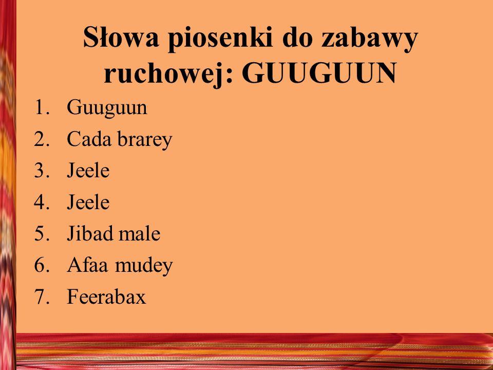 Słowa piosenki do zabawy ruchowej: GUUGUUN 1.Guuguun 2.Cada brarey 3.Jeele 4.Jeele 5.Jibad male 6.Afaa mudey 7.Feerabax
