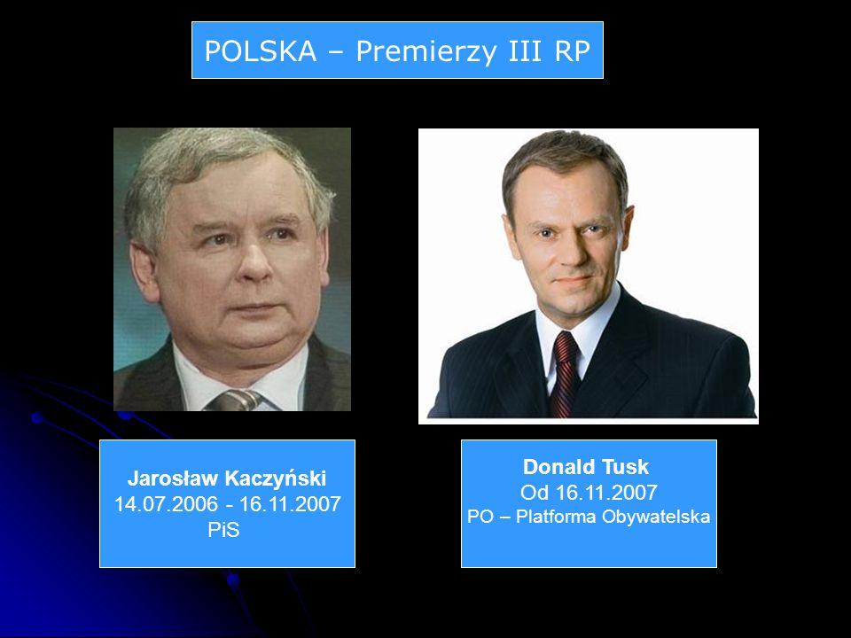 POLSKA – Premierzy III RP Jarosław Kaczyński 14.07.2006 - 16.11.2007 PiS Donald Tusk Od 16.11.2007 PO – Platforma Obywatelska