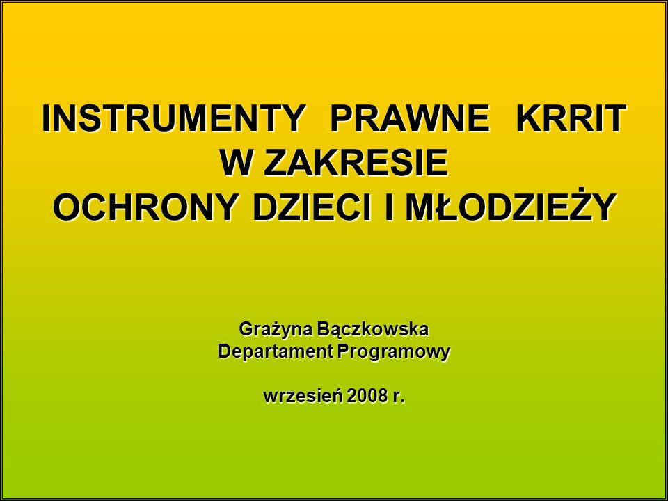 INSTRUMENTY PRAWNE KRRIT W ZAKRESIE OCHRONY DZIECI I MŁODZIEŻY Grażyna Bączkowska Departament Programowy wrzesień 2008 r.