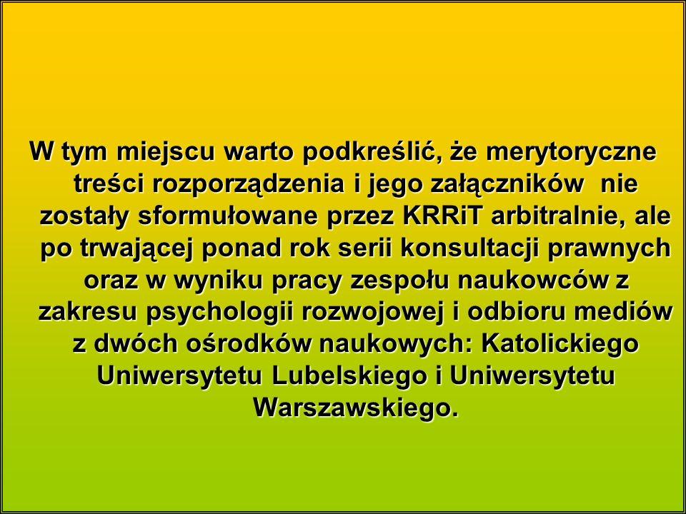 W tym miejscu warto podkreślić, że merytoryczne treści rozporządzenia i jego załączników nie zostały sformułowane przez KRRiT arbitralnie, ale po trwającej ponad rok serii konsultacji prawnych oraz w wyniku pracy zespołu naukowców z zakresu psychologii rozwojowej i odbioru mediów z dwóch ośrodków naukowych: Katolickiego Uniwersytetu Lubelskiego i Uniwersytetu Warszawskiego.