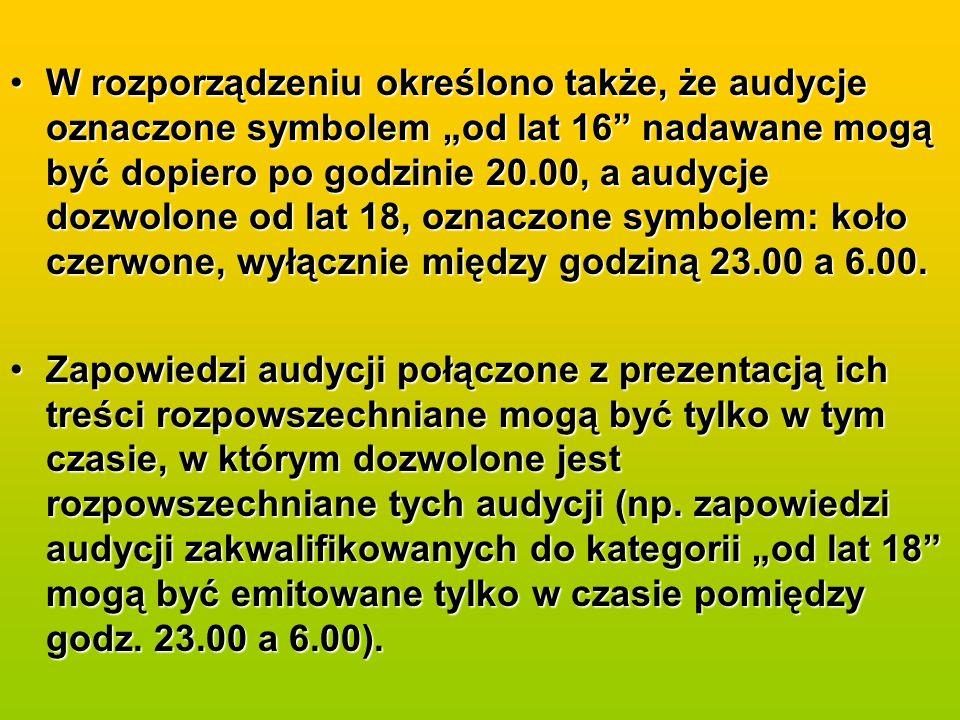 W rozporządzeniu określono także, że audycje oznaczone symbolem od lat 16 nadawane mogą być dopiero po godzinie 20.00, a audycje dozwolone od lat 18, oznaczone symbolem: koło czerwone, wyłącznie między godziną 23.00 a 6.00.W rozporządzeniu określono także, że audycje oznaczone symbolem od lat 16 nadawane mogą być dopiero po godzinie 20.00, a audycje dozwolone od lat 18, oznaczone symbolem: koło czerwone, wyłącznie między godziną 23.00 a 6.00.
