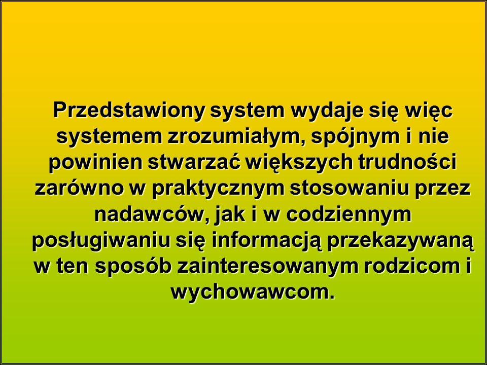 Przedstawiony system wydaje się więc systemem zrozumiałym, spójnym i nie powinien stwarzać większych trudności zarówno w praktycznym stosowaniu przez nadawców, jak i w codziennym posługiwaniu się informacją przekazywaną w ten sposób zainteresowanym rodzicom i wychowawcom.
