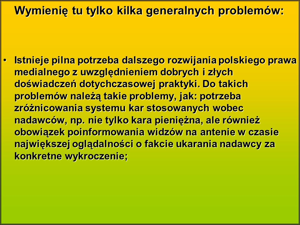 Wymienię tu tylko kilka generalnych problemów: Istnieje pilna potrzeba dalszego rozwijania polskiego prawa medialnego z uwzględnieniem dobrych i złych doświadczeń dotychczasowej praktyki.