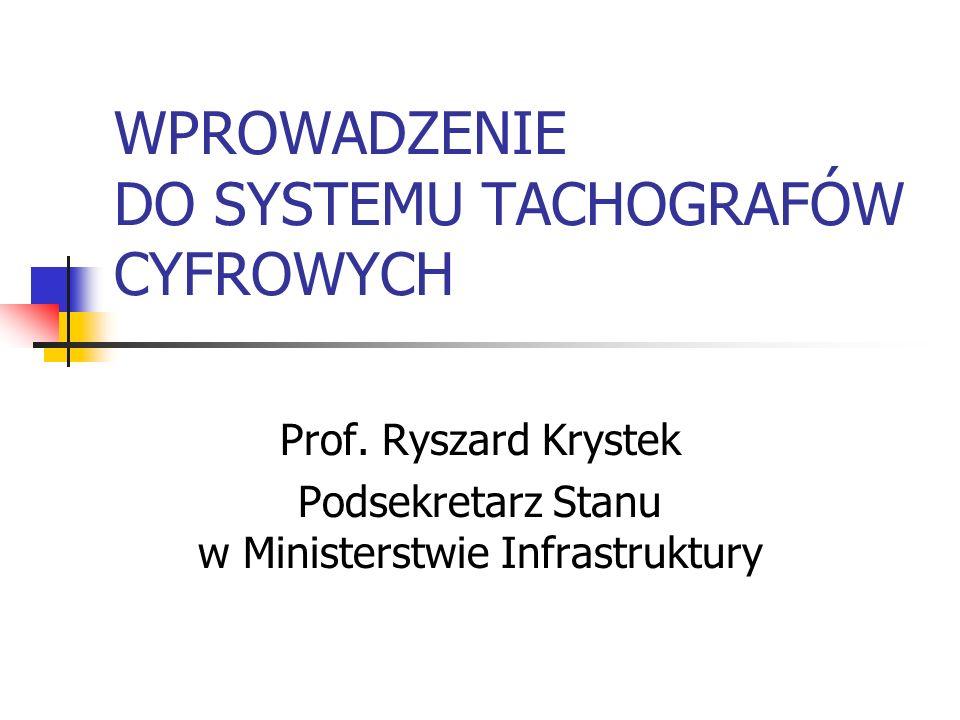 WPROWADZENIE DO SYSTEMU TACHOGRAFÓW CYFROWYCH Prof. Ryszard Krystek Podsekretarz Stanu w Ministerstwie Infrastruktury