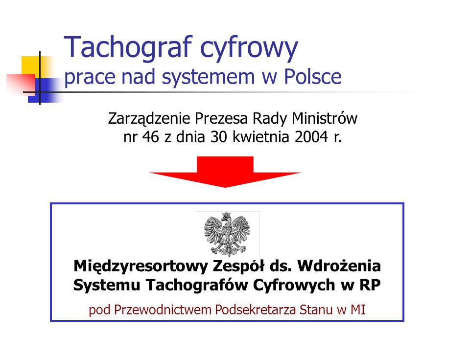Tachograf cyfrowy prace nad systemem w Polsce Zarządzenie Prezesa Rady Ministrów nr 46 z dnia 30 kwietnia 2004 r. Międzyresortowy Zespół ds. Wdrożenia