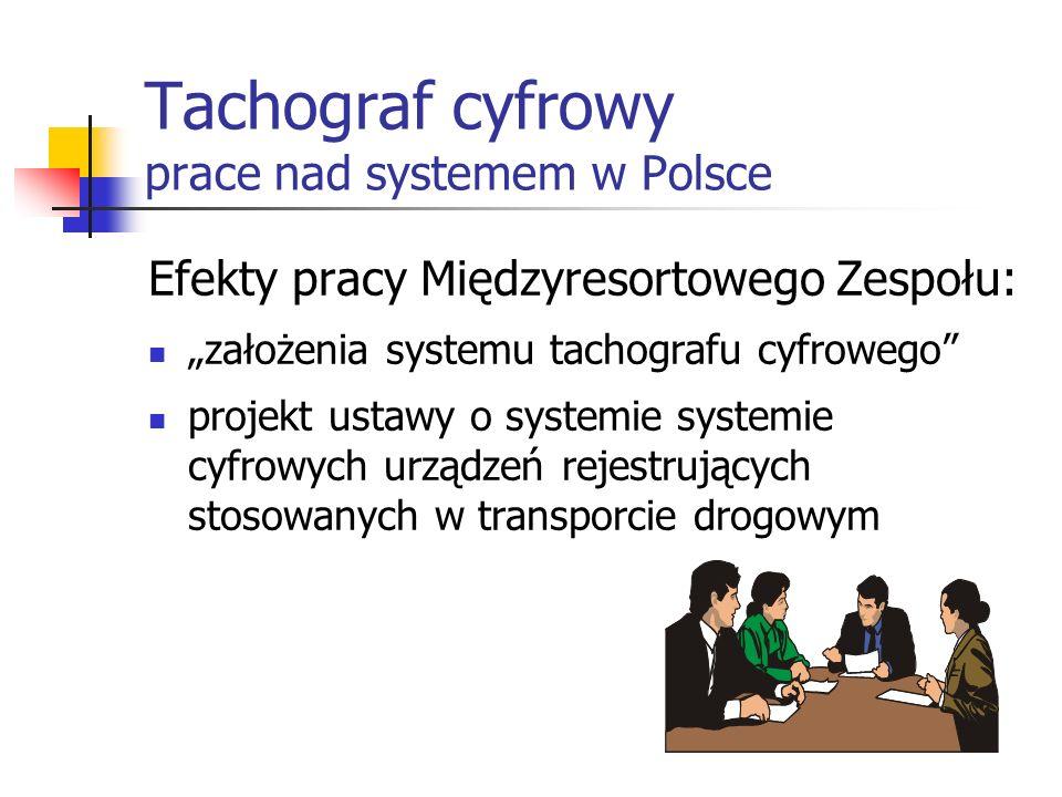 Tachograf cyfrowy prace nad systemem w Polsce Efekty pracy Międzyresortowego Zespołu: założenia systemu tachografu cyfrowego projekt ustawy o systemie