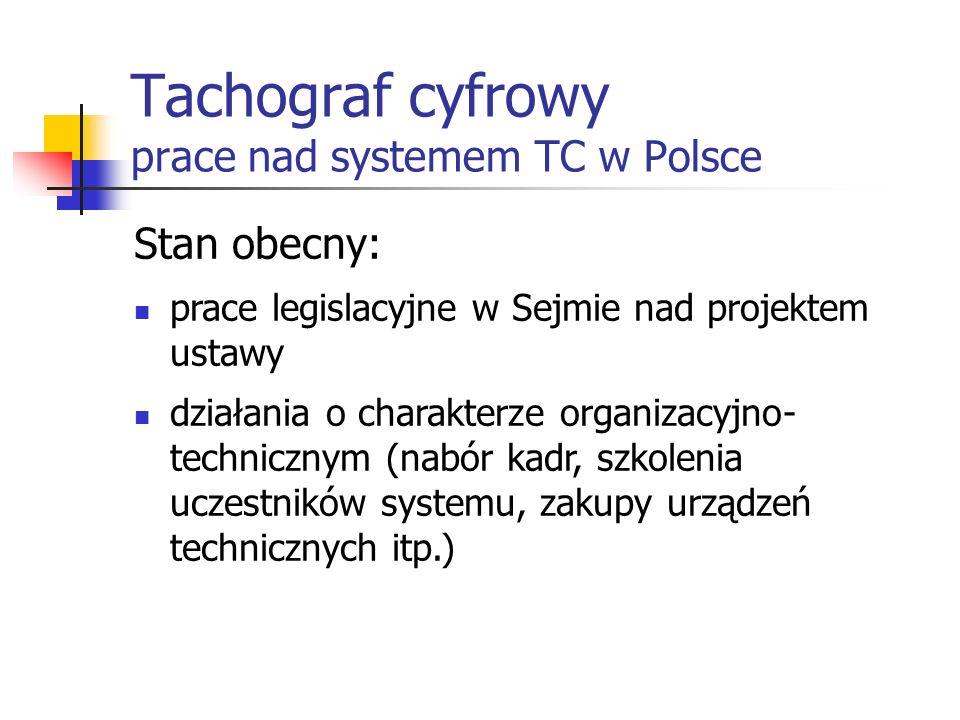 Tachograf cyfrowy prace nad systemem TC w Polsce Stan obecny: prace legislacyjne w Sejmie nad projektem ustawy działania o charakterze organizacyjno-