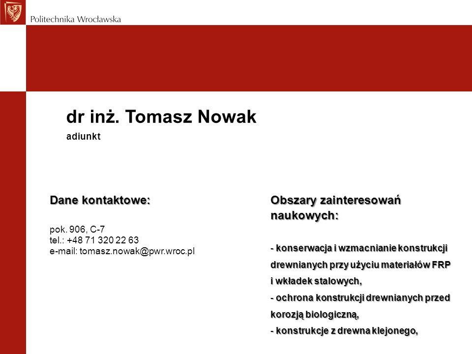 dr inż. Tomasz Nowak Dane kontaktowe: pok. 906, C-7 tel.: +48 71 320 22 63 e-mail: tomasz.nowak@pwr.wroc.pl adiunkt Obszary zainteresowań naukowych: -