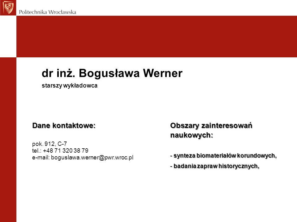 dr inż. Bogusława Werner Dane kontaktowe: pok. 912, C-7 tel.: +48 71 320 38 79 e-mail: boguslawa.werner@pwr.wroc.pl starszy wykładowca Obszary zainter