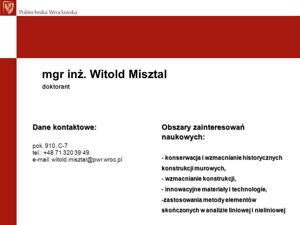 mgr inż. Witold Misztal Dane kontaktowe: pok. 910, C-7 tel.: +48 71 320 39 49 e-mail: witold.misztal@pwr.wroc.pl doktorant Obszary zainteresowań nauko