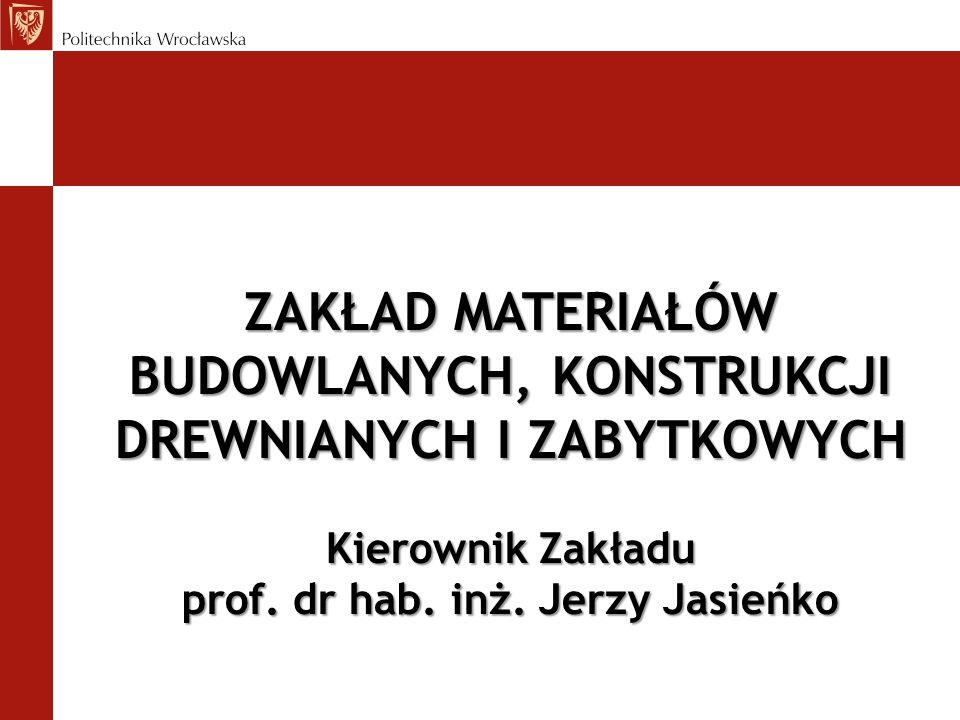 ZAKŁAD MATERIAŁÓW BUDOWLANYCH, KONSTRUKCJI DREWNIANYCH I ZABYTKOWYCH Kierownik Zakładu prof. dr hab. inż. Jerzy Jasieńko