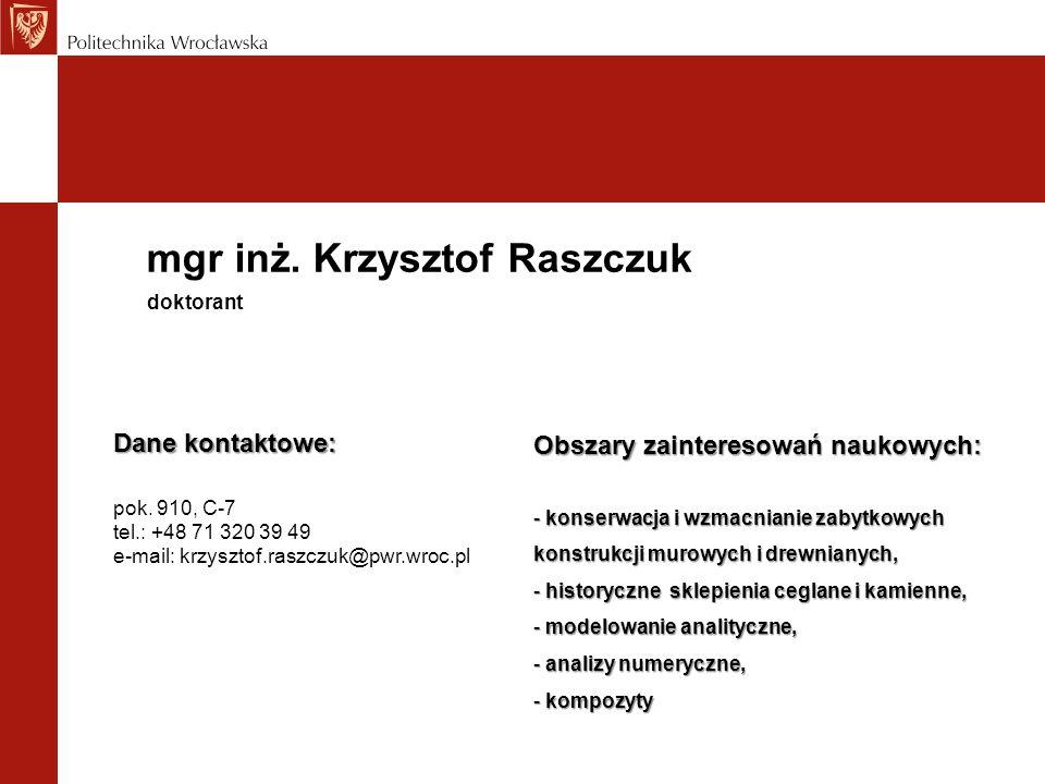 mgr inż. Krzysztof Raszczuk Dane kontaktowe: pok. 910, C-7 tel.: +48 71 320 39 49 e-mail: krzysztof.raszczuk@pwr.wroc.pl doktorant Obszary zainteresow
