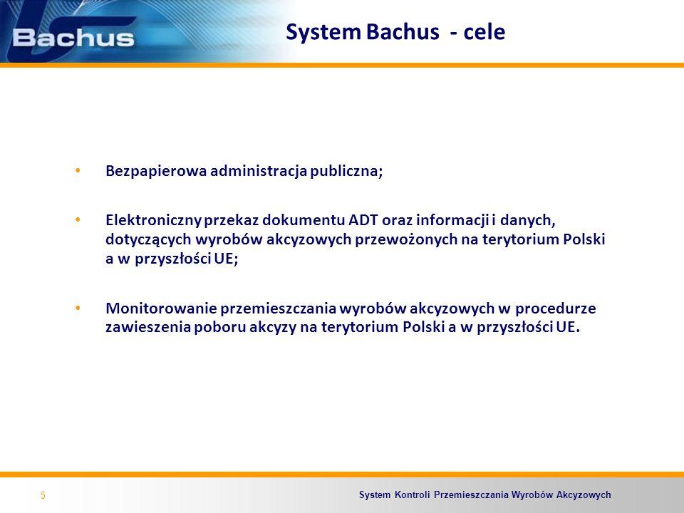 System Kontroli Przemieszczania Wyrobów Akcyzowych System Bachus - korzyści dla przedsiębiorstw Bezpieczeństwo realizowanych transakcji gospodarczych – weryfikacja wiarygodności kontrahentów na podstawie danych w bazie SEED; Przyśpieszenie saldowania zabezpieczeń akcyzowych dzięki ich elektronicznej obsłudze (OSOZ); Zmniejszenie obciążeń i kosztów działalności - zwiększenie konkurencyjności.