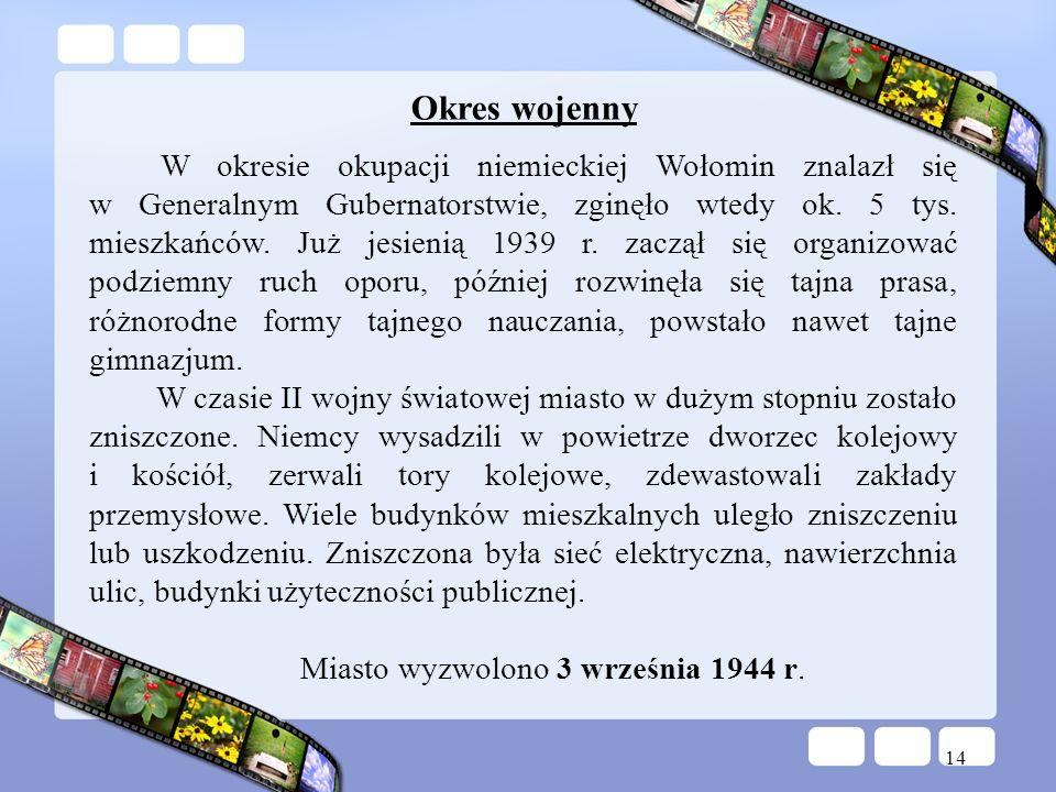 14 Okres wojenny W okresie okupacji niemieckiej Wołomin znalazł się w Generalnym Gubernatorstwie, zginęło wtedy ok. 5 tys. mieszkańców. Już jesienią 1