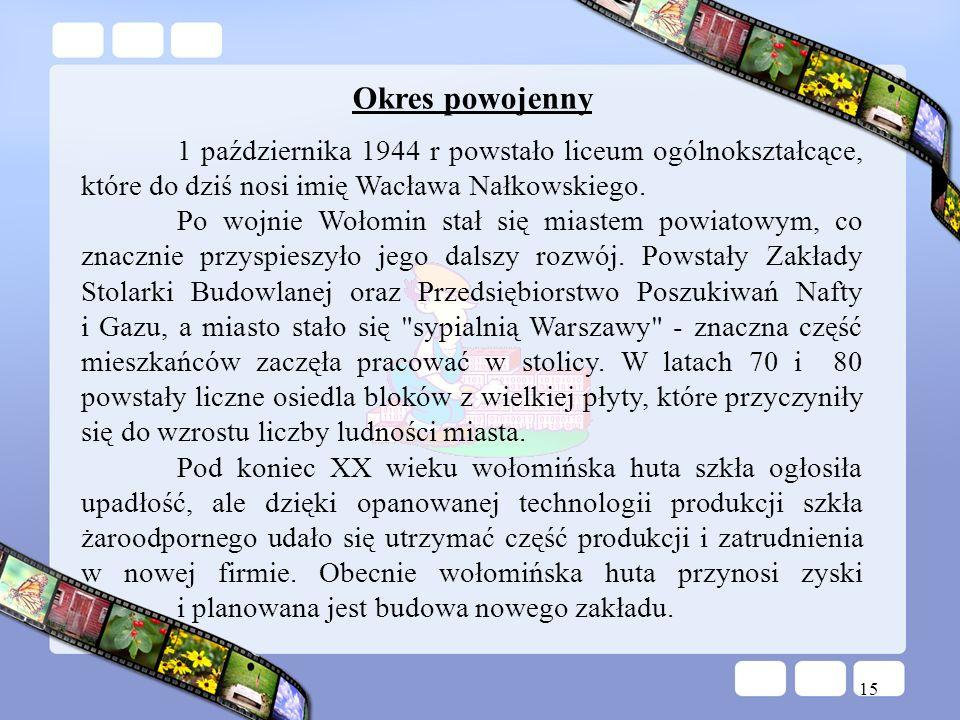 15 Okres powojenny 1 października 1944 r powstało liceum ogólnokształcące, które do dziś nosi imię Wacława Nałkowskiego. Po wojnie Wołomin stał się mi