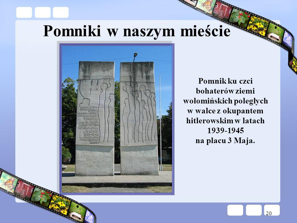 20 Pomniki w naszym mieście Pomnik ku czci bohaterów ziemi wołomińskich poległych w walce z okupantem hitlerowskim w latach 1939-1945 na placu 3 Maja.