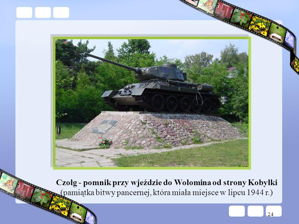 24 Czołg - pomnik przy wjeździe do Wołomina od strony Kobyłki (pamiątka bitwy pancernej, która miała miejsce w lipcu 1944 r.)
