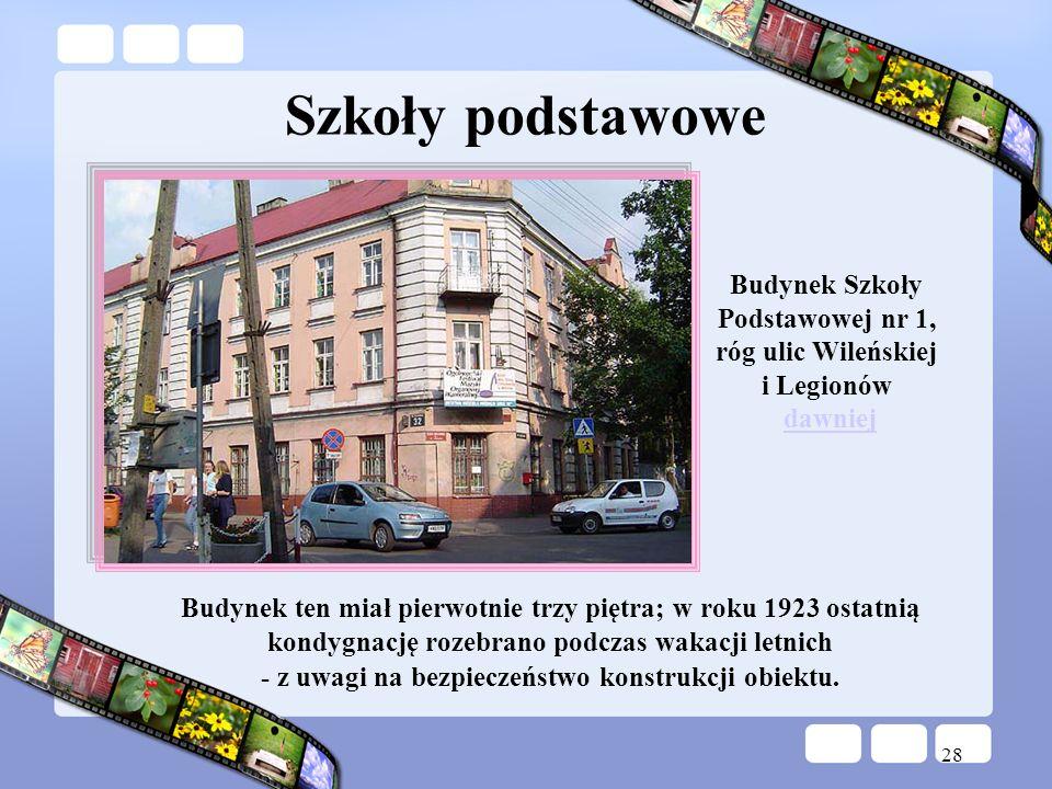 28 Budynek Szkoły Podstawowej nr 1, róg ulic Wileńskiej i Legionów dawniejdawniej Szkoły podstawowe Budynek ten miał pierwotnie trzy piętra; w roku 19