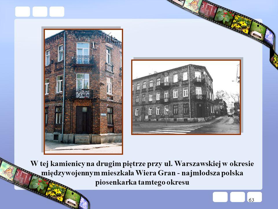 63 W tej kamienicy na drugim piętrze przy ul. Warszawskiej w okresie międzywojennym mieszkała Wiera Gran - najmłodsza polska piosenkarka tamtego okres